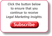 Click here to ensure that you continue to receive Legal Marketing Insights. | Subscribe >>