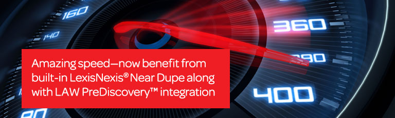 Amazing speed—now benefit from built-in LexisNexis® Near Dupe along with plus LAW PreDiscovery™ integration.