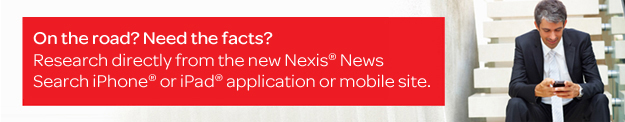 On the road? Need the facts? Research directly from the new Nexis(R) News Search iPhone(R) or iPad(R) application or mobile site.