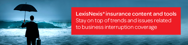LexisNexis® insurance content and tools - Stay on top of trends and issues related to business interruption coverage