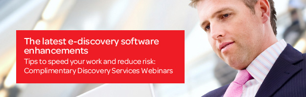 The latest e-discovery software enhancements | Tips to speed your work and reduce risk: Complimentary Discovery Services Webinar