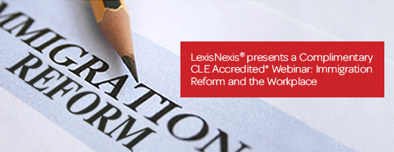 LexisNexis® presents a Complimentary CLE Accredited Webinar about Immigration Reform and the Workplace.
