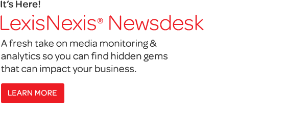 LexisNexis®  Newsdesk: A fresh take on media monitoring & analysis to help you find the hidden gems that can impact your business.