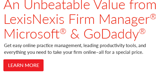 LexisNexis Firm Manager, Microsoft & GoDaddy: Get easy online practice management, leading productivity tools, and everything else you need to take your firm online – all for a special price.