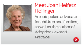 Joan Heifetz Hollinger - An outspoken advocate for children and families, as well as the author of Adoption Law and Practice.