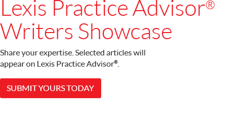 Lexis Practice Advisor® Writers Showcase – Share your expertise. Submit an article that could appear on Lexis Practice Advisor®