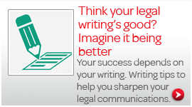 Think your legal writing's good? Imagine it being better. Your success depends on your writing. Writing tips to help you sharpen your legal communications.
