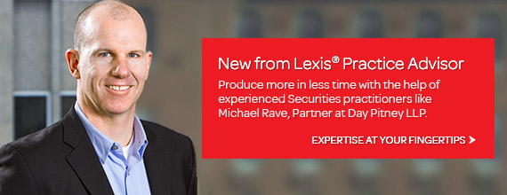 New from Lexis Practice Advisor - Product more in less time with the help of experienced Securities practitioners like Michael Rave.